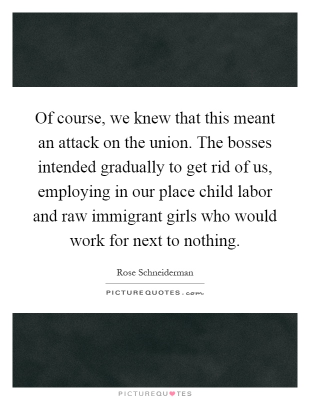 Of course, we knew that this meant an attack on the union. The bosses intended gradually to get rid of us, employing in our place child labor and raw immigrant girls who would work for next to nothing Picture Quote #1