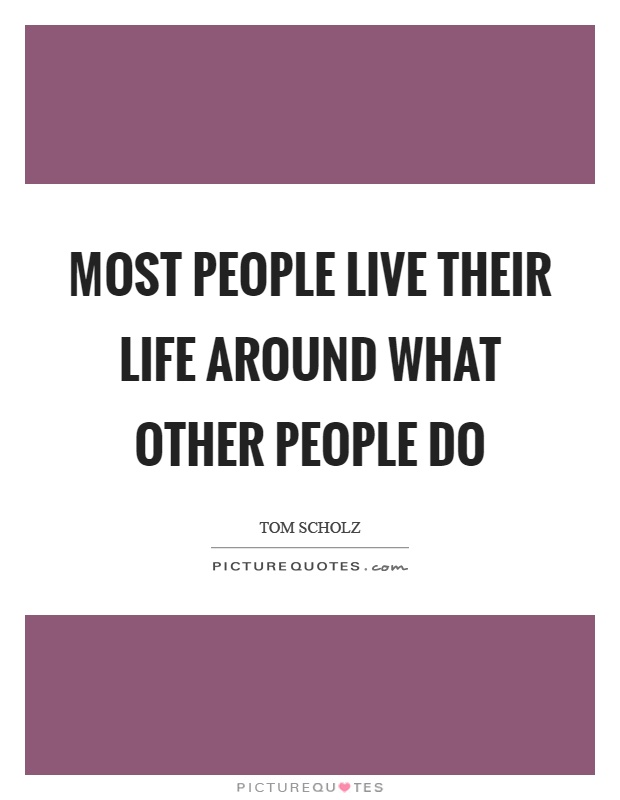 Most people live their life around what other people do Picture Quote #1