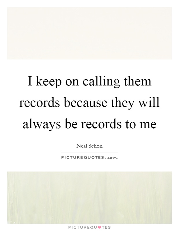 I keep on calling them records because they will always be records to me Picture Quote #1