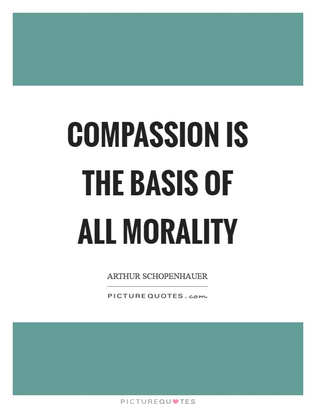 Compassion is the basis of all morality Picture Quote #1