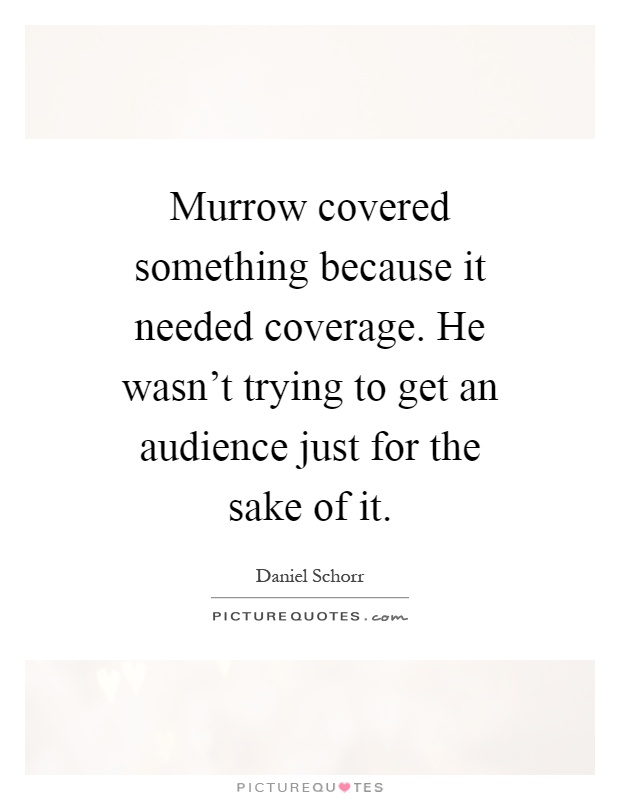 Murrow covered something because it needed coverage. He wasn't trying to get an audience just for the sake of it Picture Quote #1