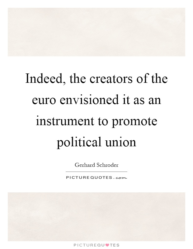 Indeed, the creators of the euro envisioned it as an instrument to promote political union Picture Quote #1