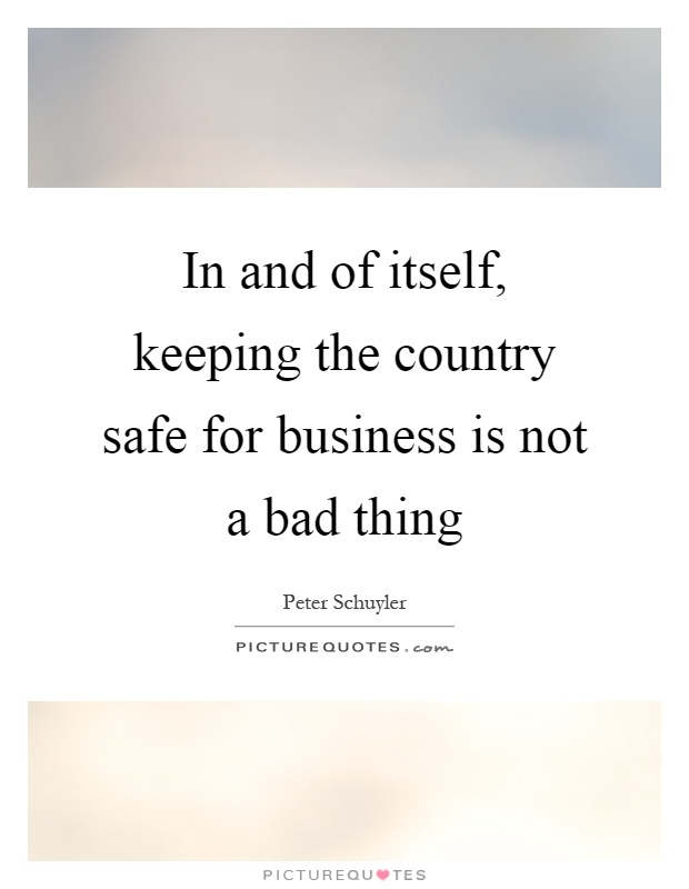In and of itself, keeping the country safe for business is not a bad thing Picture Quote #1