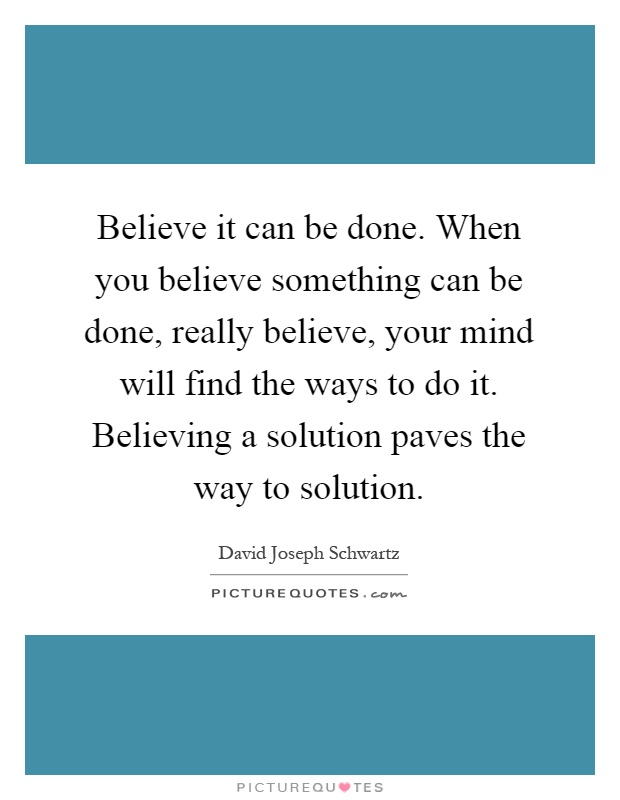 Believe it can be done. When you believe something can be done, really believe, your mind will find the ways to do it. Believing a solution paves the way to solution Picture Quote #1