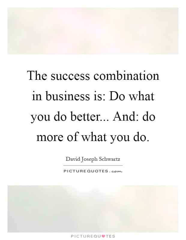 The success combination in business is: Do what you do better... And: do more of what you do Picture Quote #1