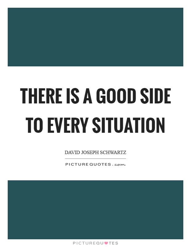 There is a good side to every situation Picture Quote #1