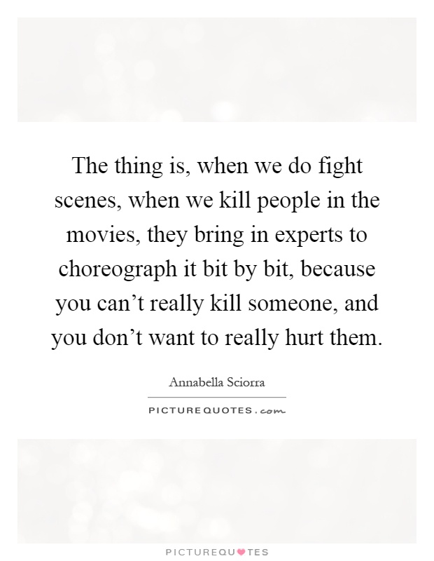 The thing is, when we do fight scenes, when we kill people in the movies, they bring in experts to choreograph it bit by bit, because you can't really kill someone, and you don't want to really hurt them Picture Quote #1