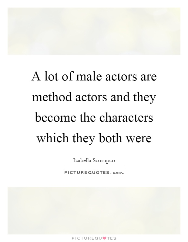 A lot of male actors are method actors and they become the characters which they both were Picture Quote #1