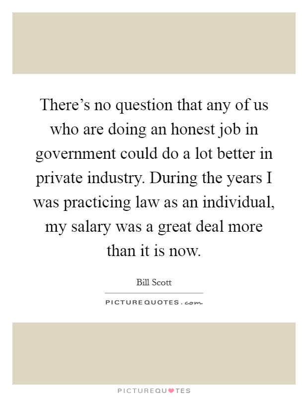 There's no question that any of us who are doing an honest job in government could do a lot better in private industry. During the years I was practicing law as an individual, my salary was a great deal more than it is now Picture Quote #1