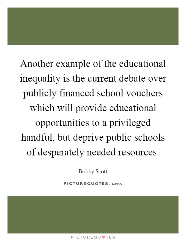 Another example of the educational inequality is the current debate over publicly financed school vouchers which will provide educational opportunities to a privileged handful, but deprive public schools of desperately needed resources Picture Quote #1