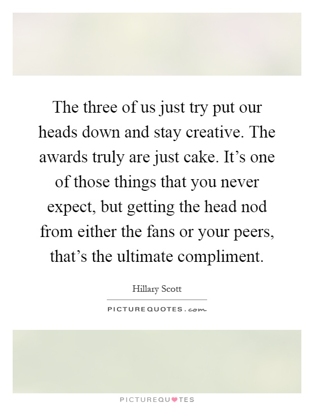 The three of us just try put our heads down and stay creative. The awards truly are just cake. It's one of those things that you never expect, but getting the head nod from either the fans or your peers, that's the ultimate compliment Picture Quote #1