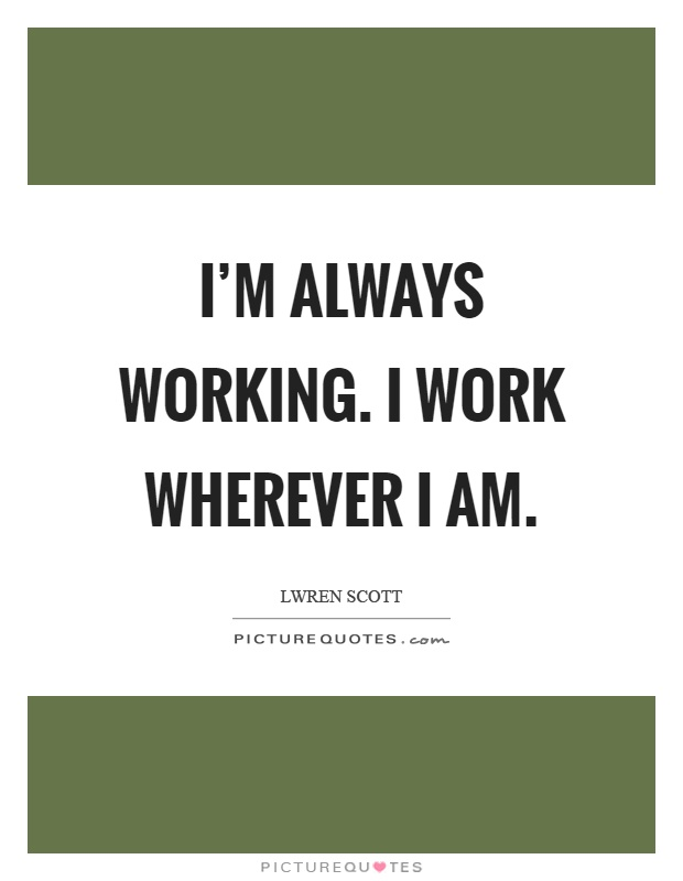 I'm always working. I work wherever I am Picture Quote #1