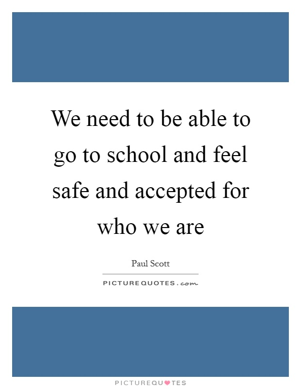 We need to be able to go to school and feel safe and accepted for who we are Picture Quote #1