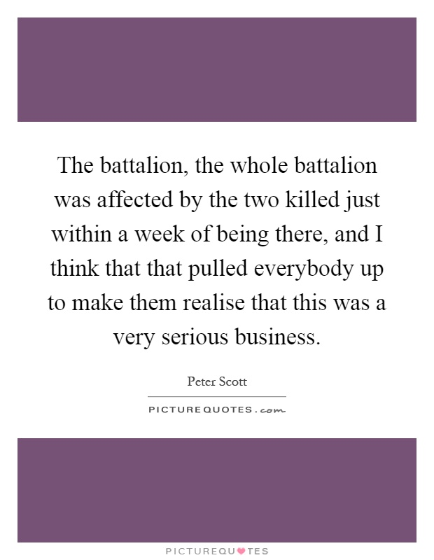 The battalion, the whole battalion was affected by the two killed just within a week of being there, and I think that that pulled everybody up to make them realise that this was a very serious business Picture Quote #1