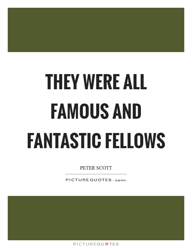 They were all famous and fantastic fellows Picture Quote #1
