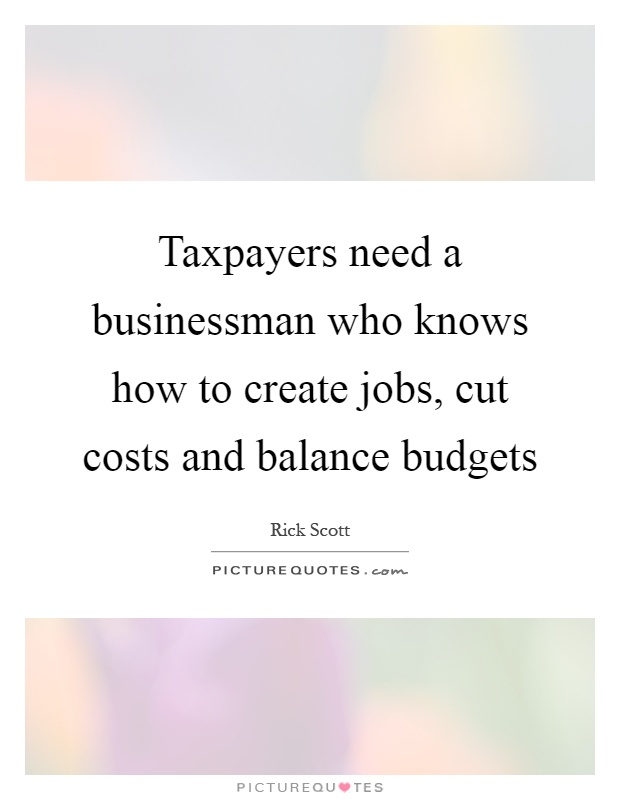 Taxpayers need a businessman who knows how to create jobs, cut costs and balance budgets Picture Quote #1