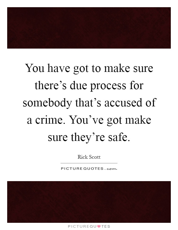 You have got to make sure there's due process for somebody that's accused of a crime. You've got make sure they're safe Picture Quote #1