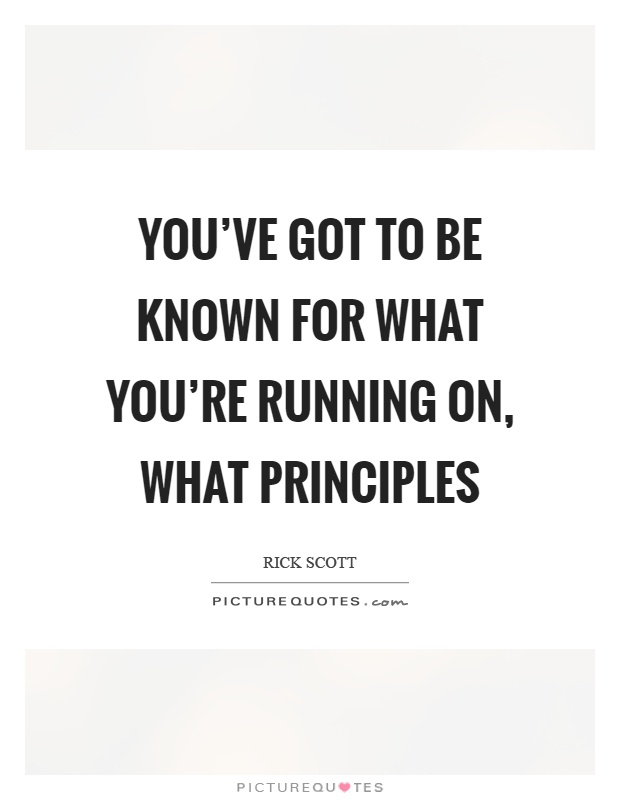 You've got to be known for what you're running on, what principles Picture Quote #1