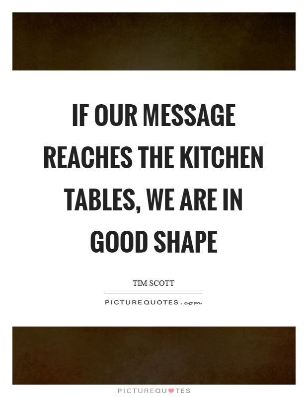 If our message reaches the kitchen tables, we are in good shape Picture Quote #1
