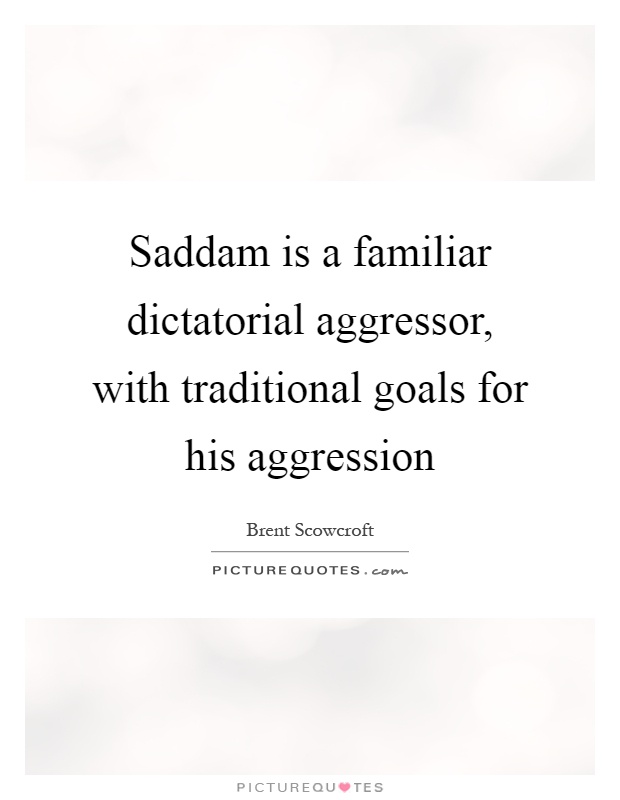 Saddam is a familiar dictatorial aggressor, with traditional goals for his aggression Picture Quote #1