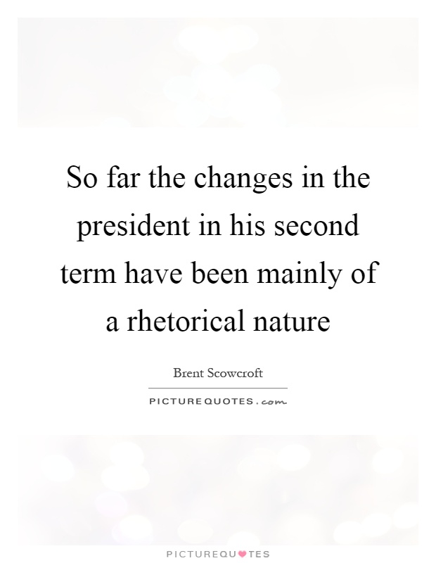 So far the changes in the president in his second term have been mainly of a rhetorical nature Picture Quote #1