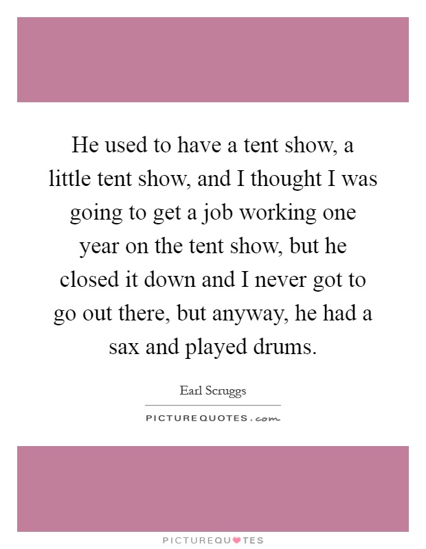 He used to have a tent show, a little tent show, and I thought I was going to get a job working one year on the tent show, but he closed it down and I never got to go out there, but anyway, he had a sax and played drums Picture Quote #1
