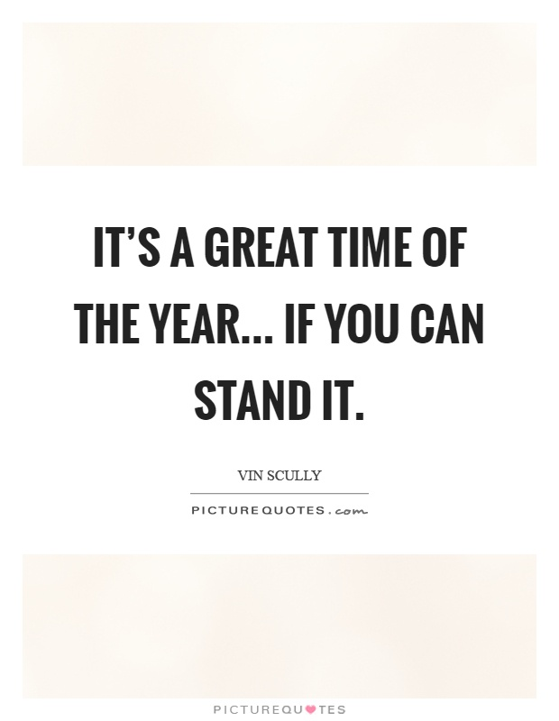 It's a great time of the year... If you can stand it Picture Quote #1