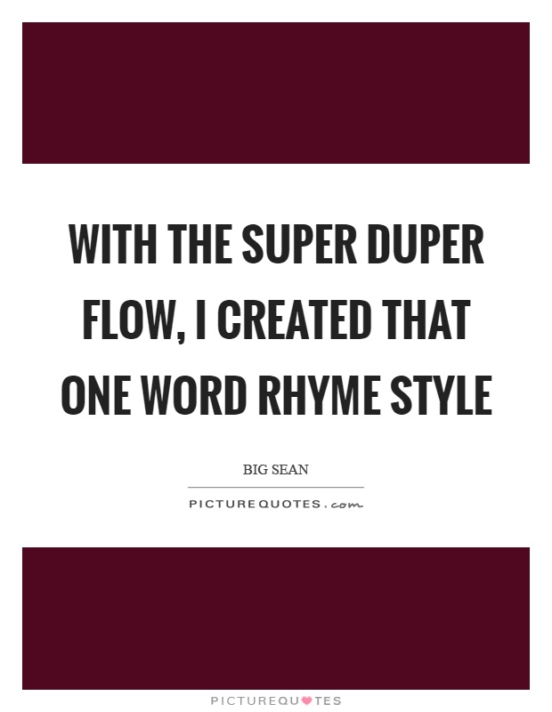 With the super duper flow, I created that one word rhyme style Picture Quote #1