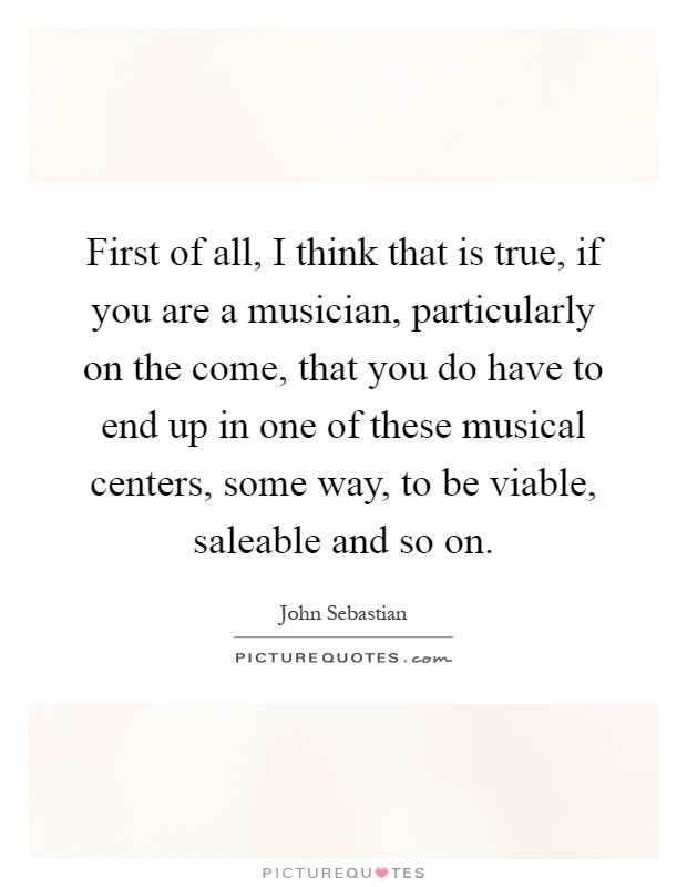First of all, I think that is true, if you are a musician, particularly on the come, that you do have to end up in one of these musical centers, some way, to be viable, saleable and so on Picture Quote #1