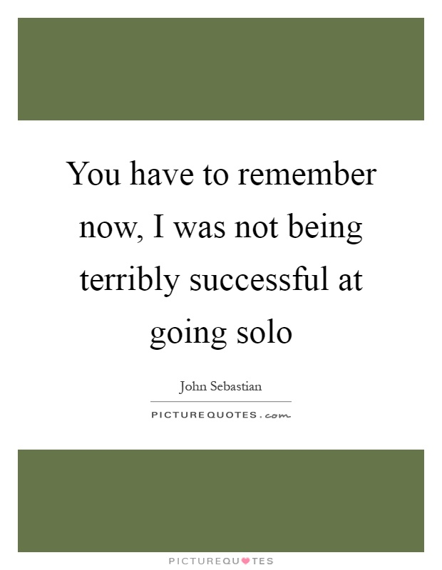 You have to remember now, I was not being terribly successful at going solo Picture Quote #1