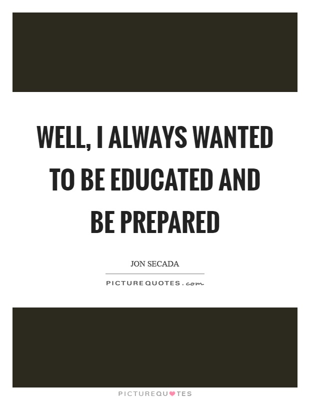 Well, I always wanted to be educated and be prepared Picture Quote #1