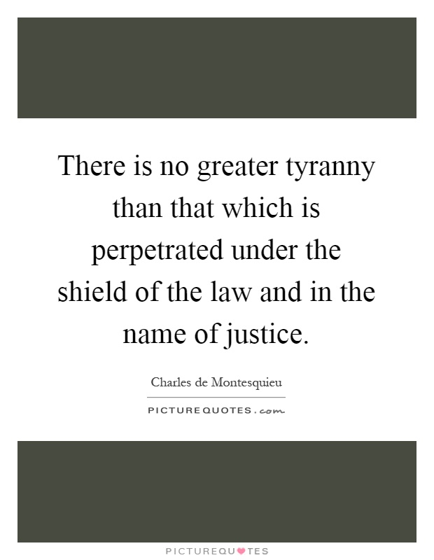There is no greater tyranny than that which is perpetrated under the shield of the law and in the name of justice Picture Quote #1