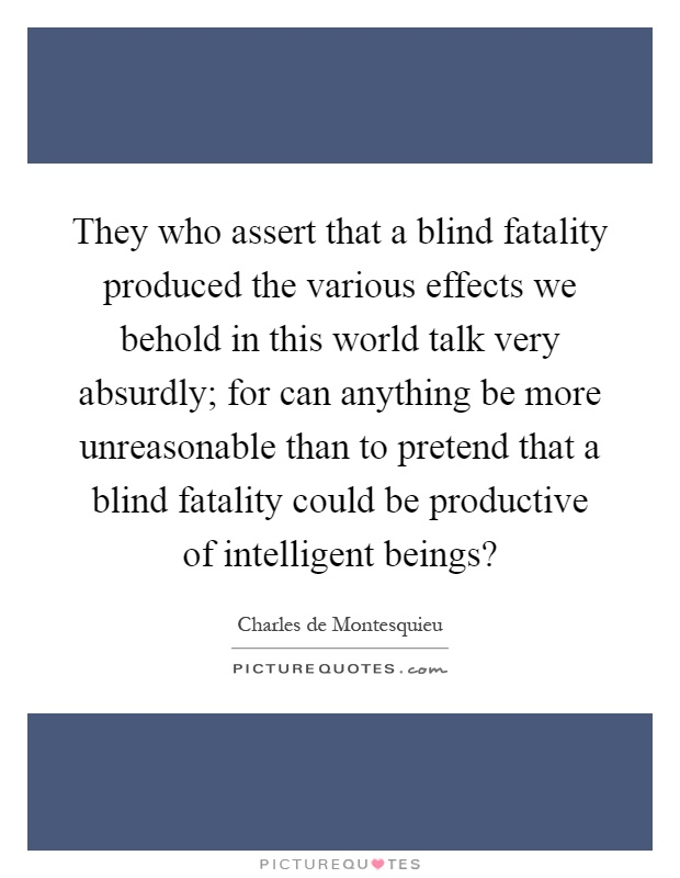 They who assert that a blind fatality produced the various effects we behold in this world talk very absurdly; for can anything be more unreasonable than to pretend that a blind fatality could be productive of intelligent beings? Picture Quote #1