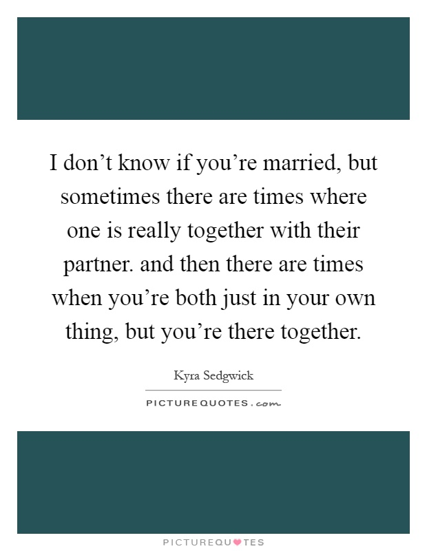 I don't know if you're married, but sometimes there are times where one is really together with their partner. and then there are times when you're both just in your own thing, but you're there together Picture Quote #1
