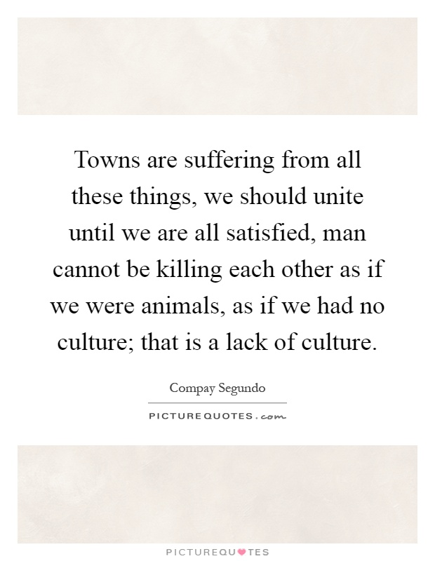 Towns are suffering from all these things, we should unite until we are all satisfied, man cannot be killing each other as if we were animals, as if we had no culture; that is a lack of culture Picture Quote #1