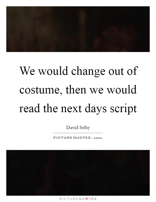 We would change out of costume, then we would read the next days script Picture Quote #1