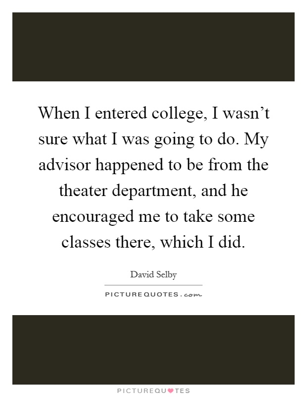 When I entered college, I wasn't sure what I was going to do. My advisor happened to be from the theater department, and he encouraged me to take some classes there, which I did Picture Quote #1
