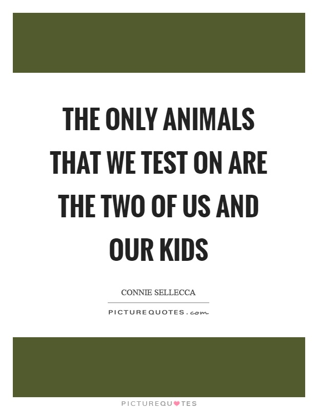The only animals that we test on are the two of us and our kids Picture Quote #1
