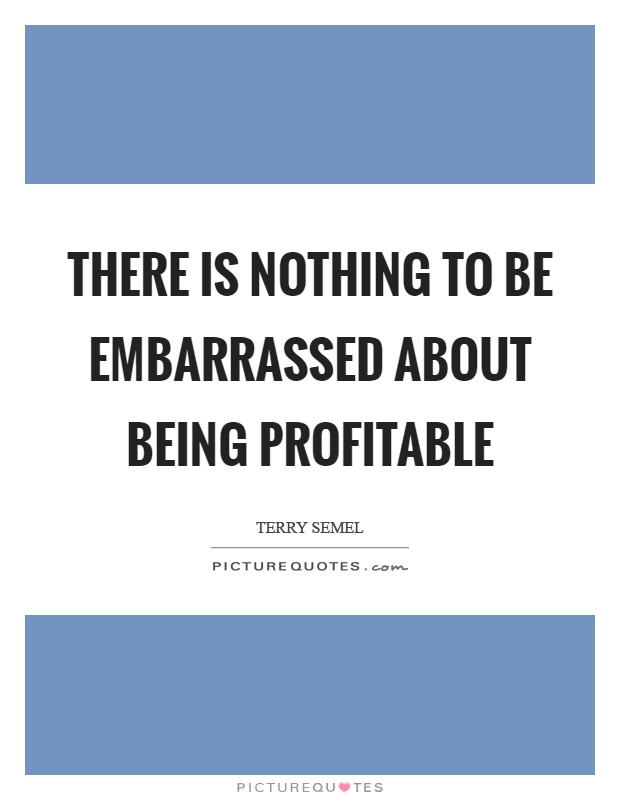 There is nothing to be embarrassed about being profitable Picture Quote #1