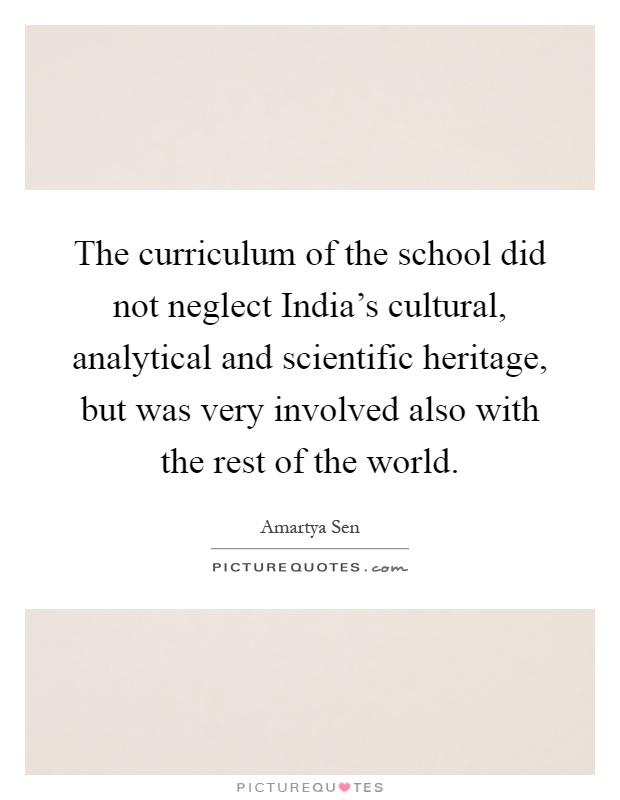 The curriculum of the school did not neglect India's cultural, analytical and scientific heritage, but was very involved also with the rest of the world Picture Quote #1