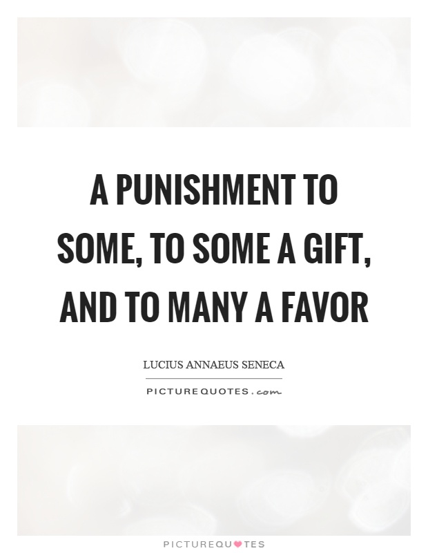 A punishment to some, to some a gift, and to many a favor Picture Quote #1