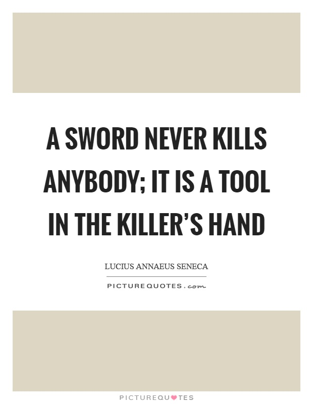 A sword never kills anybody; it is a tool in the killer's hand Picture Quote #1