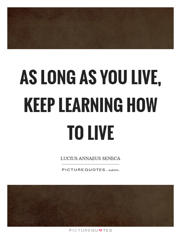 As long as you live, keep learning how to live Picture Quote #1