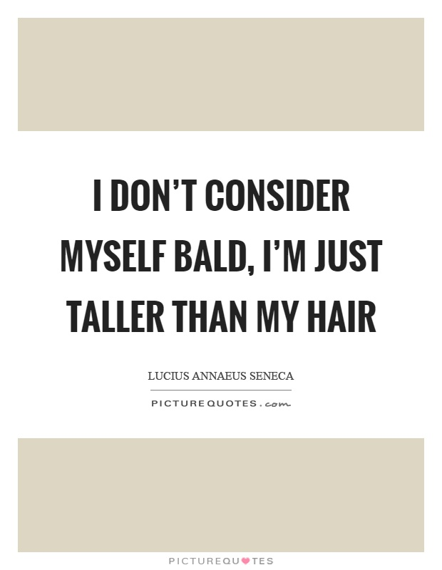 I don't consider myself bald, I'm just taller than my hair Picture Quote #1