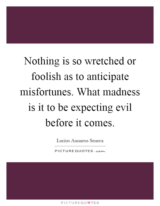 Nothing is so wretched or foolish as to anticipate misfortunes. What madness is it to be expecting evil before it comes Picture Quote #1
