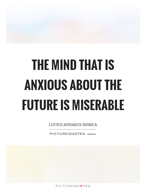 The mind that is anxious about the future is miserable Picture Quote #1