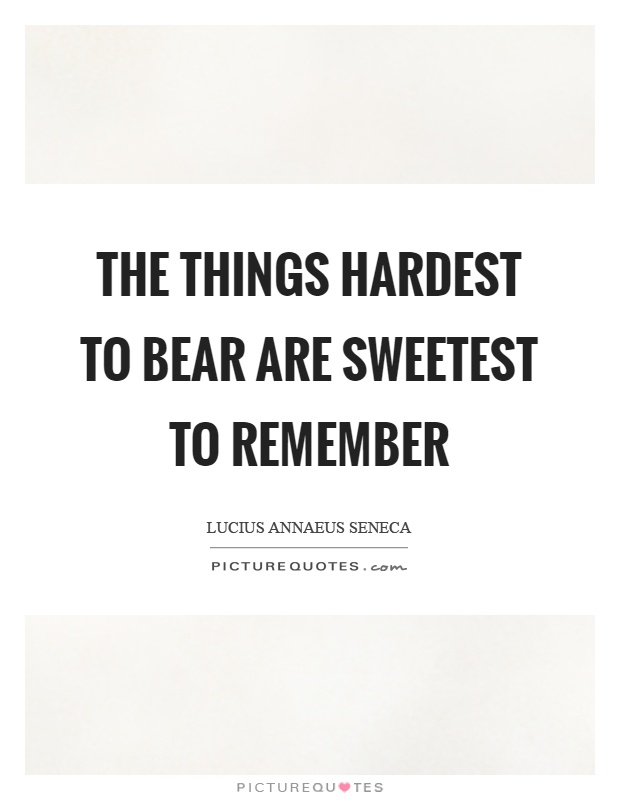 The things hardest to bear are sweetest to remember Picture Quote #1