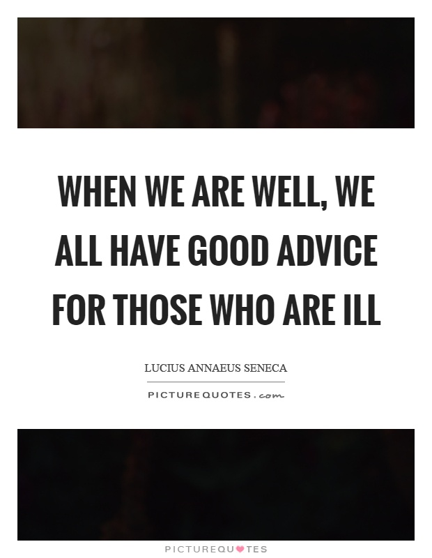 When we are well, we all have good advice for those who are ill Picture Quote #1