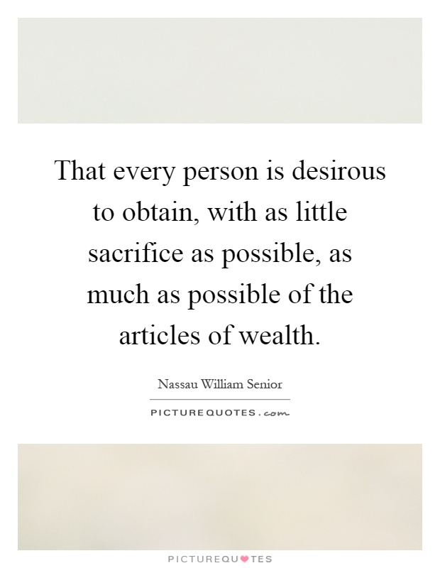That every person is desirous to obtain, with as little sacrifice as possible, as much as possible of the articles of wealth Picture Quote #1