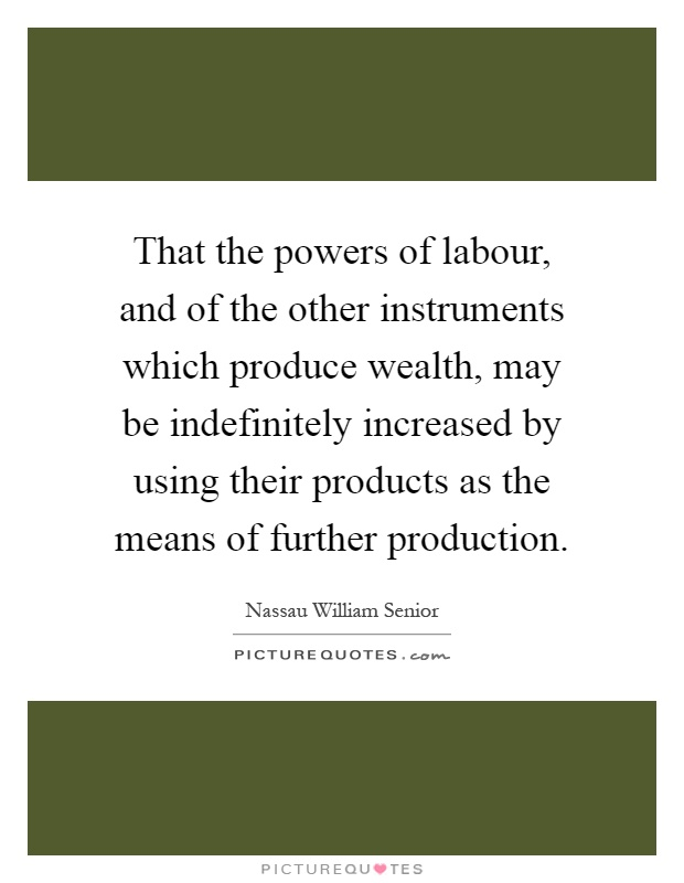 That the powers of labour, and of the other instruments which produce wealth, may be indefinitely increased by using their products as the means of further production Picture Quote #1